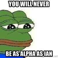 Sad Frog - You will never be as alpha as ian