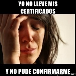 First World Problems - Yo no lleve mis certificados y no pude confirmarme
