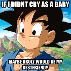 goku troubled - if i didnt cry as a baby  maybe broly would be my bestfriend?