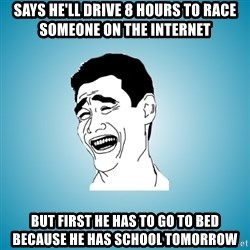 Laughing Man - Says he'll drive 8 hours to race someone on the internet but first he has to go to bed because he has school tomorrow