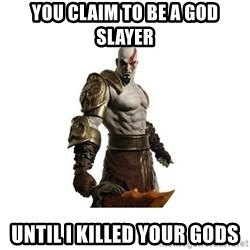 Kratos meme  - You claim to be a god slayer until i killed your gods
