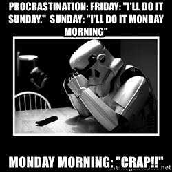 "Sad Trooper - Procrastination: Friday: ""I'll do it Sunday.""  Sunday: ""I'll do it Monday morning"" Monday morning: ""crap!!"""