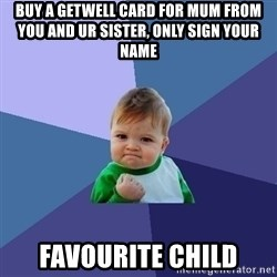 Success Kid - buy a getwell card for mum from you and ur sister, only sign your name Favourite child