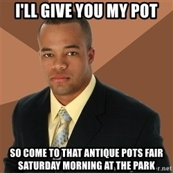 Successful Black Man - I'll give you my pot so come to that antique pots fair saturday morning at the park