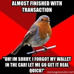 "Retail Robin - almost finished with transaction ""oh! im sorry, i forgot my wallet in the car! let me go get it real quick!"""