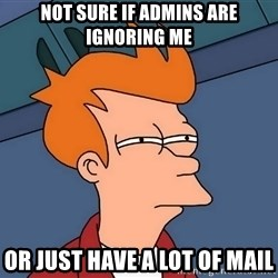 Futurama Fry - not sure if admins are ignoring me or just have a lot of mail