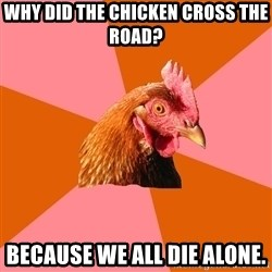 Anti Joke Chicken - Why did the chicken cross the road? Because we all die alone.