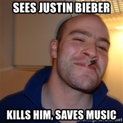 Good Guy Greg - sees justin bieber kills him, saves music