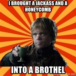 Tyrion Lannister - I BROUGHT A JACKASS AND A HONEYCOMB INTO A BROTHEL