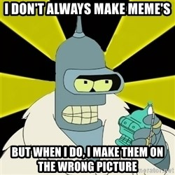 Bender IMHO - I don't always make meme's but when I do, I make them on the wrong picture