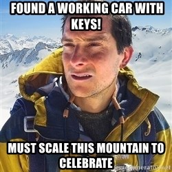 Bear Grylls -  found a working car with keys!  must scale this mountain to celebrate