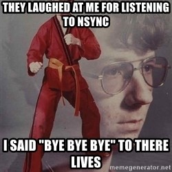 "PTSD Karate Kyle - they laughed at me for listening to nsync i said ""bye bye bye"" to there lives"