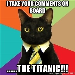 Business Cat - I take your comments on board ......THe titanic!!!
