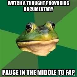 Foul Bachelor Frog - watch a thought provoking documentary pause in the middle to fap