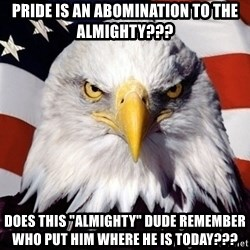 "American Pride Eagle - Pride is an abomination to the almighty??? does this ""almighty"" dude remember who put him where he is today???"