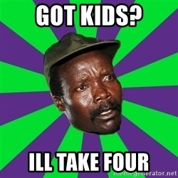Mad Kony - got kids? ill take four