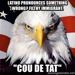 "American Pride Eagle - Latino pronounces something wrong? fILTHY IMMIGRANT. ""Cou de tat"""