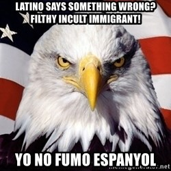 American Pride Eagle - Latino says something wrong? Filthy incult immigrant! Yo no fumo espanyol