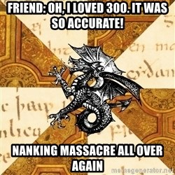 History Major Heraldic Beast - Friend: OH, I loved 300. It was sO ACCURATE! Nanking massacre all over again