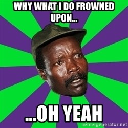 Mad Kony - why what i do frowned upon... ...oh yeah