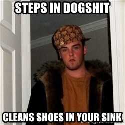 Scumbag Steve - Steps in dogshit cleans shoes in your sink