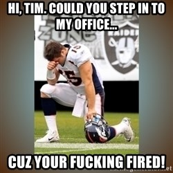 Had To Tebow - Hi, Tim. Could you step in to my office... Cuz your fucking fired!