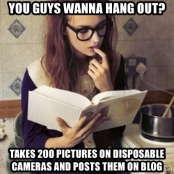 Hipster College Student - You guys wanna Hang out? Takes 200 pictures on Disposable Cameras and posts them on blog