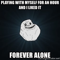 Forever Alone - playing with myself for an hour AND I LIKED IT FOREVER ALONE