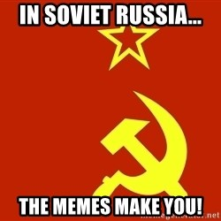 In Soviet Russia - IN soviet Russia... the memes make you!