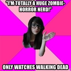 """Idiot Nerd Girl - """"I'm totally a huge Zombie-horror nerd!"""" Only watches Walking Dead"""