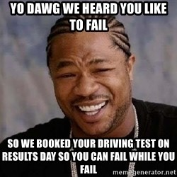 Yo Dawg - YO DAwg we heard you like to fail so we booked your driving test on results day so you can fail while you fail