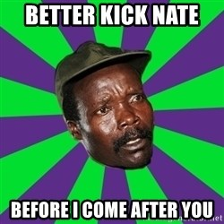 Mad Kony - better kick nate  before i come AFTER you