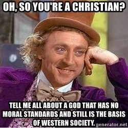 Willy Wonka - Oh, so you're a Christian? Tell me all about a God that has no moral standards and still is the basis of western society.