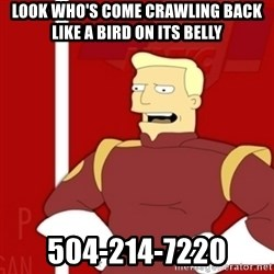 Zapp Brannigan - Look who's come crawling back like a bird on its belly 504-214-7220
