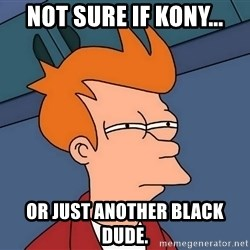 Futurama Fry - Not sure if Kony... or just another black dude.