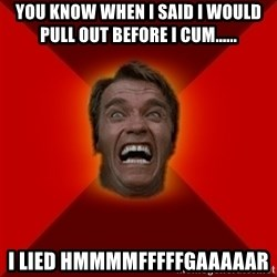 Angry Arnold - you know when i said i would pull out before i cum...... i lied hmmmmfffffgaaaaar