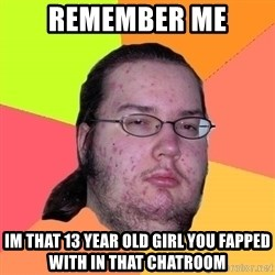 Butthurt Dweller - remember me im that 13 year old girl you fapped with in that chatroom