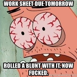 Stoned Patrick - work sheet due tomorrow  rolled a blunt with it, now fucked.
