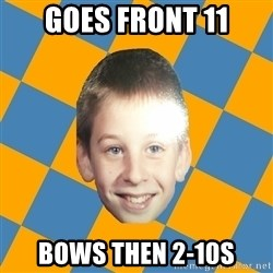 annoying elementary school kid - Goes front 11 bows then 2-10s