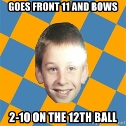 annoying elementary school kid - goes front 11 and bows 2-10 on the 12th ball
