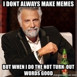 The Most Interesting Man In The World - i dont always make memes but when i do the not turn  out words good