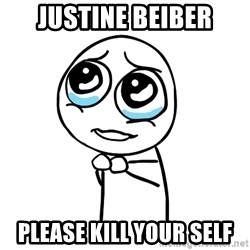 pleaseguy  - Justine beiber please kill your self