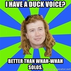 dave mustaine - I have a duck voice? better than whah-whah solos.