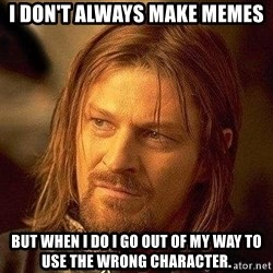 Boromir - I don't always make memes but when I do I go out of my way to use the wrong character.