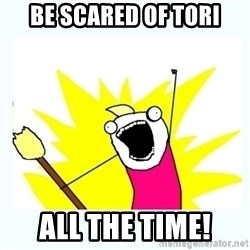 All the things - be scared of tori all the time!