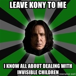 Serious Snape - Leave kony to me I know all about dealing with invisible children