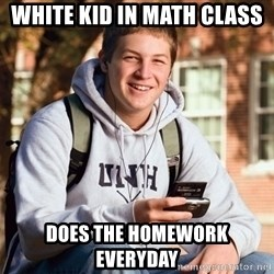 nice college kid - WHite Kid in Math class Does the Homework Everyday