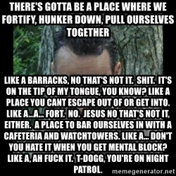 Badass Rick - there's gotta be a place where we fortify, hunker down, pull ourselves together like a barracks, no that's not it.  Shit.  It's on the tip of my tongue, you know? like a place you cant escape out of or get into.  like a...a... fort.  no.  jesus no that's not it, either.  a place to bar ourselves in with a cafeteria and watchtowers. like a... don't you hate it when you get mental block?  like a, ah fuck it.  t-dogg, you're on night patrol.