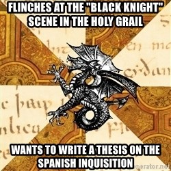 "History Major Heraldic Beast - Flinches at the ""Black Knight"" scene in The Holy Grail Wants to Write a thesis on the Spanish Inquisition"
