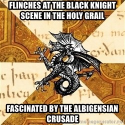 History Major Heraldic Beast - Flinches at the Black Knight scene in the Holy Grail Fascinated by the ALbigensian Crusade